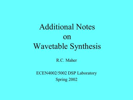 Additional Notes on Wavetable Synthesis R.C. Maher ECEN4002/5002 DSP Laboratory Spring 2002.