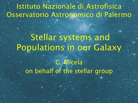 Stellar systems and Populations in our Galaxy G. Micela on behalf of the stellar group Istituto Nazionale di Astrofisica Osservatorio Astronomico di Palermo.