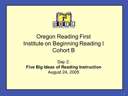 1 Oregon Reading First Institute on Beginning Reading I Cohort B <strong>Day</strong> 2: Five Big Ideas of Reading Instruction August 24, 2005.