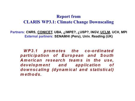 Report from CLARIS WP3.1: Climate Change Downscaling Partners: CNRS, CONICET, UBA, ¿IMPE?, ¿USP?, INGV, UCLM, UCH, MPI External partners: SENAMHI (Peru),