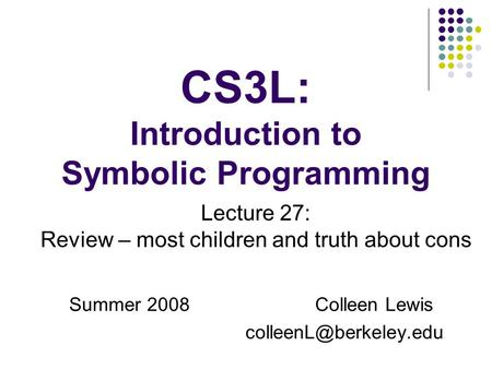 CS3L: Introduction to Symbolic Programming Summer 2008Colleen Lewis Lecture 27: Review – most children and truth about cons.