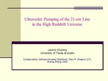 Ultraviolet Pumping of the 21-cm Line in the High Redshift Universe Leonid Chuzhoy University of Texas at Austin Collaborators: Marcelo Alvarez (Stanford),