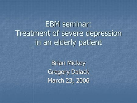 EBM seminar: Treatment of severe depression in an elderly patient Brian Mickey Gregory Dalack March 23, 2006.