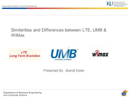 University of Kansas | School of Engineering Department of Electrical Engineering and <strong>Computer</strong> Science Similarities and Differences between LTE, UMB &