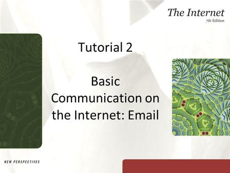 Tutorial 2 Basic Communication on the Internet: Email New Perspectives on The Internet, Seventh Edition.