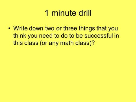 1 minute drill Write down two or three things that you think you need to do to be successful in this class (or any math class)?