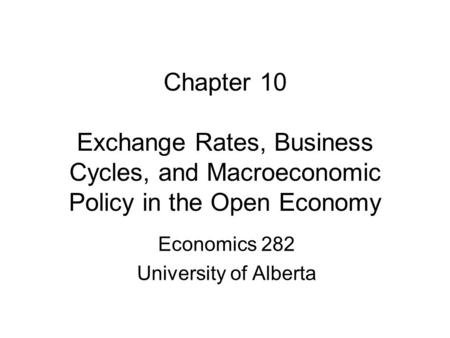 Chapter 10 Exchange Rates, Business Cycles, and Macroeconomic Policy in the Open Economy Economics 282 University of Alberta.