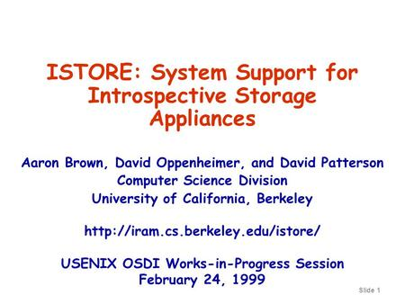 Slide 1 ISTORE: System Support for Introspective Storage Appliances Aaron Brown, David Oppenheimer, and David Patterson Computer Science Division University.
