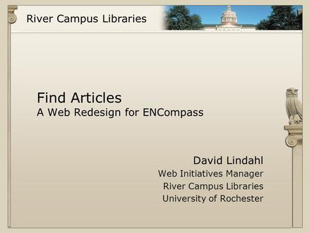 River Campus Libraries Find Articles A Web Redesign for ENCompass David Lindahl Web Initiatives Manager River Campus Libraries University of Rochester.