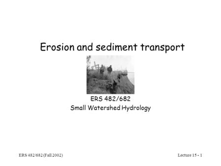 Lecture 15 - 1 ERS 482/682 (Fall 2002) Erosion and sediment transport ERS 482/682 Small Watershed Hydrology.