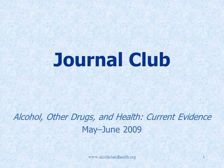 Www.alcoholandhealth.org1 Journal Club Alcohol, Other Drugs, and Health: Current Evidence May–June 2009.