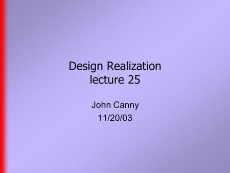 Design Realization lecture 25 John Canny 11/20/03.