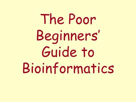 The Poor Beginners' Guide to Bioinformatics. What we have – and don't have... a computer connected to the Internet (incl. Web browser) a text editor (Notepad.