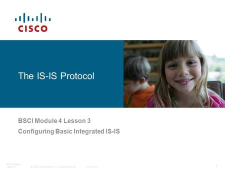 © 2006 Cisco Systems, Inc. All rights reserved.Cisco Public 1 BSCI Module 4 Lesson 3 The IS-IS Protocol BSCI Module 4 Lesson 3 Configuring Basic Integrated.