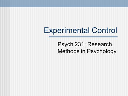 Experimental Control Psych 231: Research Methods in Psychology.