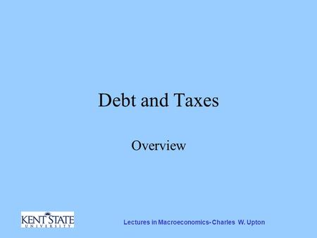 Lectures in Macroeconomics- Charles W. Upton Debt and Taxes Overview.