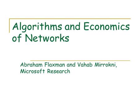 Algorithms and Economics of Networks Abraham Flaxman and Vahab Mirrokni, Microsoft Research.
