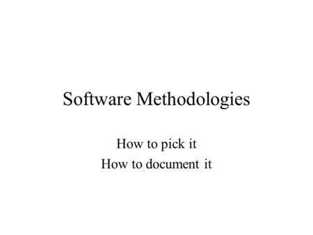 Software Methodologies How to pick it How to document it.