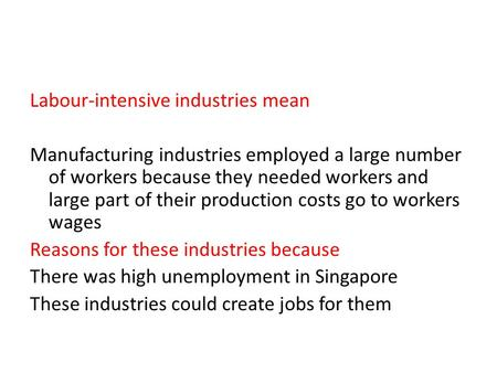 Labour-intensive industries mean Manufacturing industries employed a large number of workers because they needed workers and large part of their production.