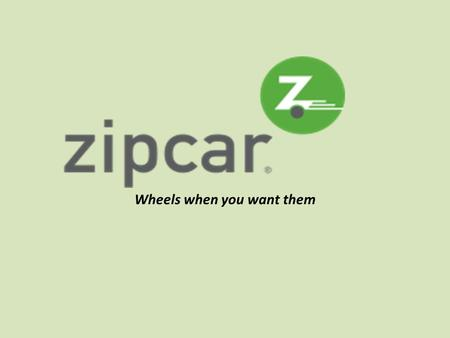 Wheels when you want them. What is Zipcar? An alternative to renting or buying a vehicle Pay an annual member fee Pick up a car at a designated lot Pay.