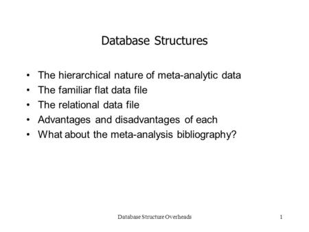 Database Structure Overheads1 Database Structures The hierarchical nature of meta-analytic data The familiar flat data file The relational data file Advantages.