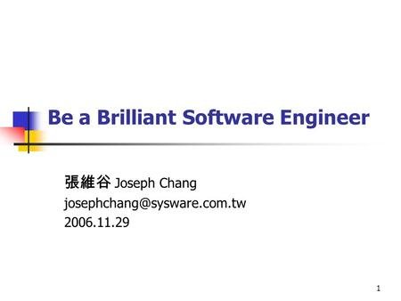 1 Be a Brilliant Software Engineer 張維谷 Joseph Chang 2006.11.29.