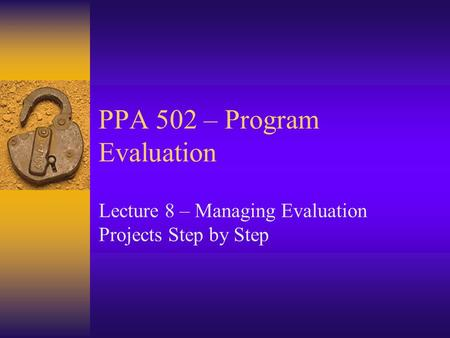 PPA 502 – Program Evaluation Lecture 8 – Managing Evaluation Projects Step by Step.