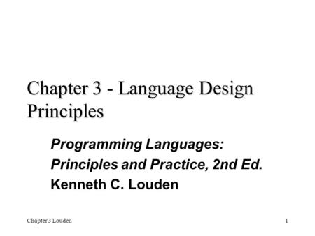 Chapter 3 Louden1 Chapter 3 - Language Design Principles Programming Languages: Principles and Practice, 2nd Ed. Kenneth C. Louden.