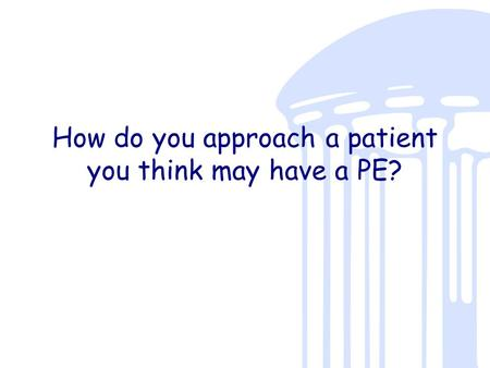 How do you approach a patient you think may have a PE?