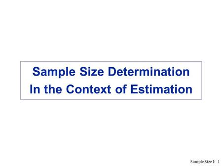 Sample Size I: 1 Sample Size Determination In the Context of Estimation.
