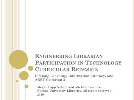 E NGINEERING L IBRARIAN P ARTICIPATION IN T ECHNOLOGY C URRICULAR R EDESIGN Lifelong Learning, Information Literacy, and ABET Criterion 3 Megan Sapp Nelson.