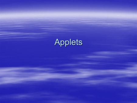 "Applets. What is an Applet?  According to Sun ""An applet is a small program that is intended not to be run on its own, but rather to be embedded inside."