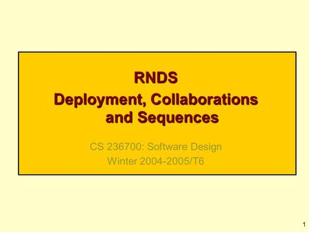 1 RNDS Deployment, Collaborations and Sequences CS 236700: Software Design Winter 2004-2005/T6.