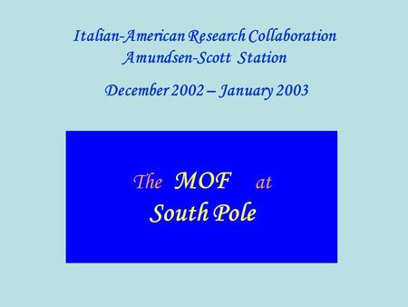 The MOF at South Pole Italian-American Research Collaboration Amundsen-Scott Station December 2002 – January 2003.