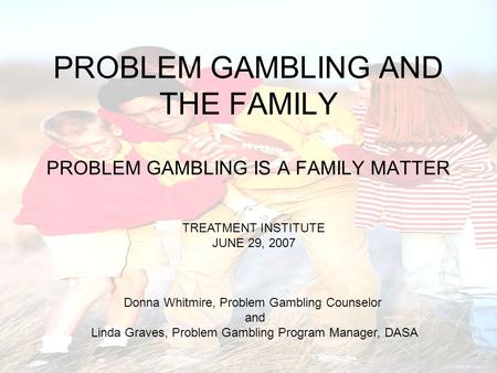 PROBLEM GAMBLING AND THE FAMILY PROBLEM GAMBLING IS A FAMILY MATTER TREATMENT INSTITUTE JUNE 29, 2007 Donna Whitmire, Problem Gambling Counselor and Linda.