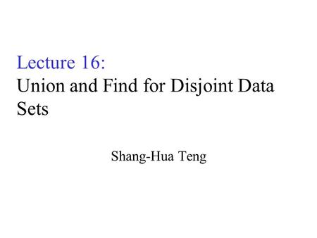 Lecture 16: Union and Find for Disjoint Data Sets Shang-Hua Teng.