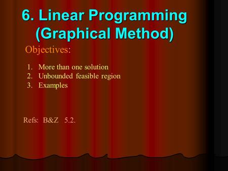 6. Linear Programming (Graphical Method) Objectives: 1.More than one solution 2.Unbounded feasible region 3.Examples Refs: B&Z 5.2.