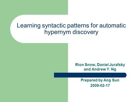 Learning syntactic patterns for automatic hypernym discovery Rion Snow, Daniel Jurafsky and Andrew Y. Ng Prepared by Ang Sun 2009-02-17.