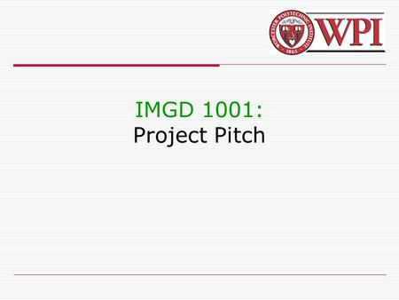 IMGD 1001: Project Pitch. IMGD 10012 Introduction  Present game to independent panel  Showcase your development Ex: May be publishers/developers (want.