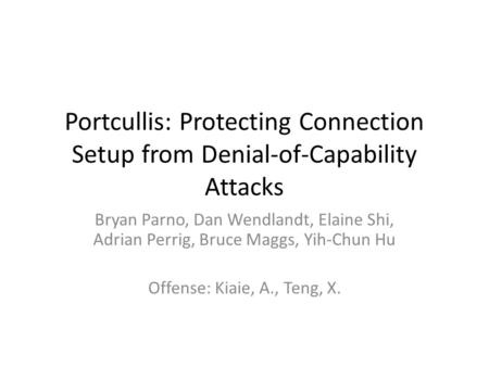 Portcullis: Protecting Connection Setup from Denial-of-Capability Attacks Bryan Parno, Dan Wendlandt, Elaine Shi, Adrian Perrig, Bruce Maggs, Yih-Chun.