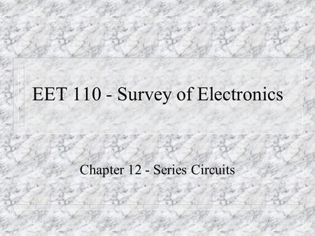 EET 110 - Survey of Electronics Chapter 12 - Series Circuits.