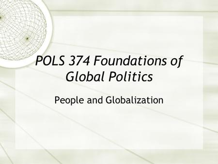 POLS 374 Foundations of Global <strong>Politics</strong> People and Globalization.