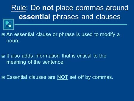 Rule: Do not place commas around essential phrases and clauses An essential clause or phrase is used to modify a noun. It also adds information that is.