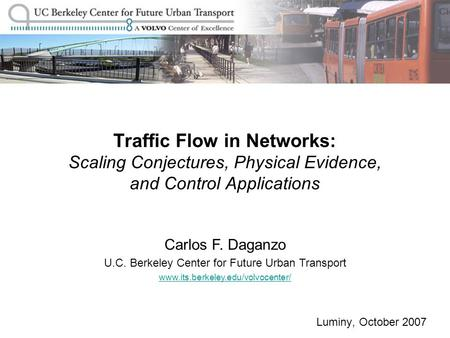 Luminy, October 2007 Traffic Flow in Networks: Scaling Conjectures, Physical Evidence, and Control Applications Carlos F. Daganzo U.C. Berkeley Center.