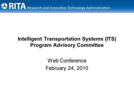 Intelligent Transportation Systems (ITS) Program Advisory Committee Web Conference February 24, 2010.