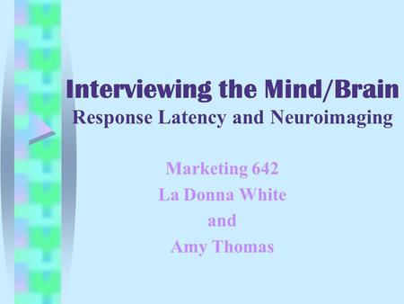 Interviewing the Mind/Brain Response Latency and Neuroimaging Marketing 642 La Donna White and Amy Thomas.