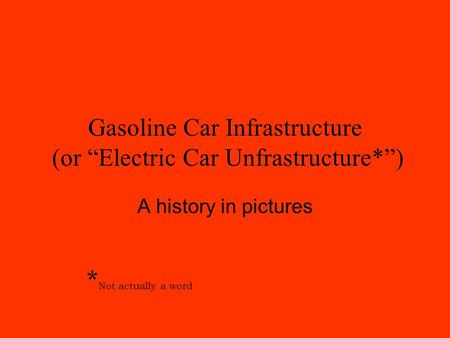 "Gasoline Car Infrastructure (or ""Electric Car Unfrastructure*"") A history in pictures * Not actually a word."
