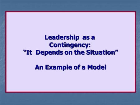"Leadership as a Contingency: ""It Depends on the Situation"" An Example of a Model."