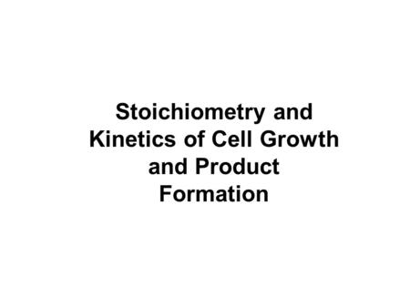 Stoichiometry and Kinetics of Cell Growth and Product Formation