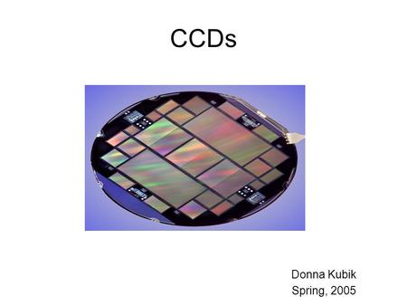 "CCDs Donna Kubik Spring, 2005. References 1. ""Fully Depleted, Back-Illuminated Charge-Coupled Devices Fabricated on High-Resistivity Silicon"", S. E. Holland,"